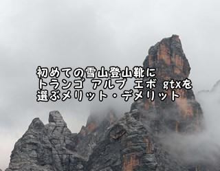 初めての雪山登山靴にトランゴ アルプ エボ gtxを選ぶメリット・デメリット