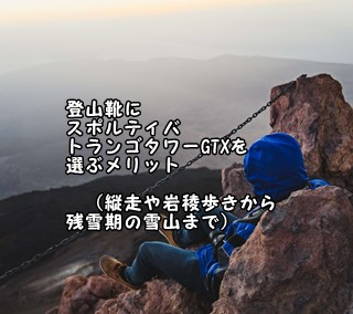 登山靴にスポルティバ トランゴタワーGTXを選ぶメリット (縦走や岩稜歩きから残雪期の雪山まで)